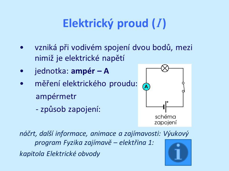 Elektrický proud ( I ) vzniká při vodivém spojení dvou bodů, mezi nimiž je elektrické napětí jednotka: ampér – A měření elektrického proudu: ampérmetr - způsob zapojení: náčrt, další informace, animace a zajímavosti: Výukový program Fyzika zajímavě – elektřina 1: kapitola Elektrické obvody