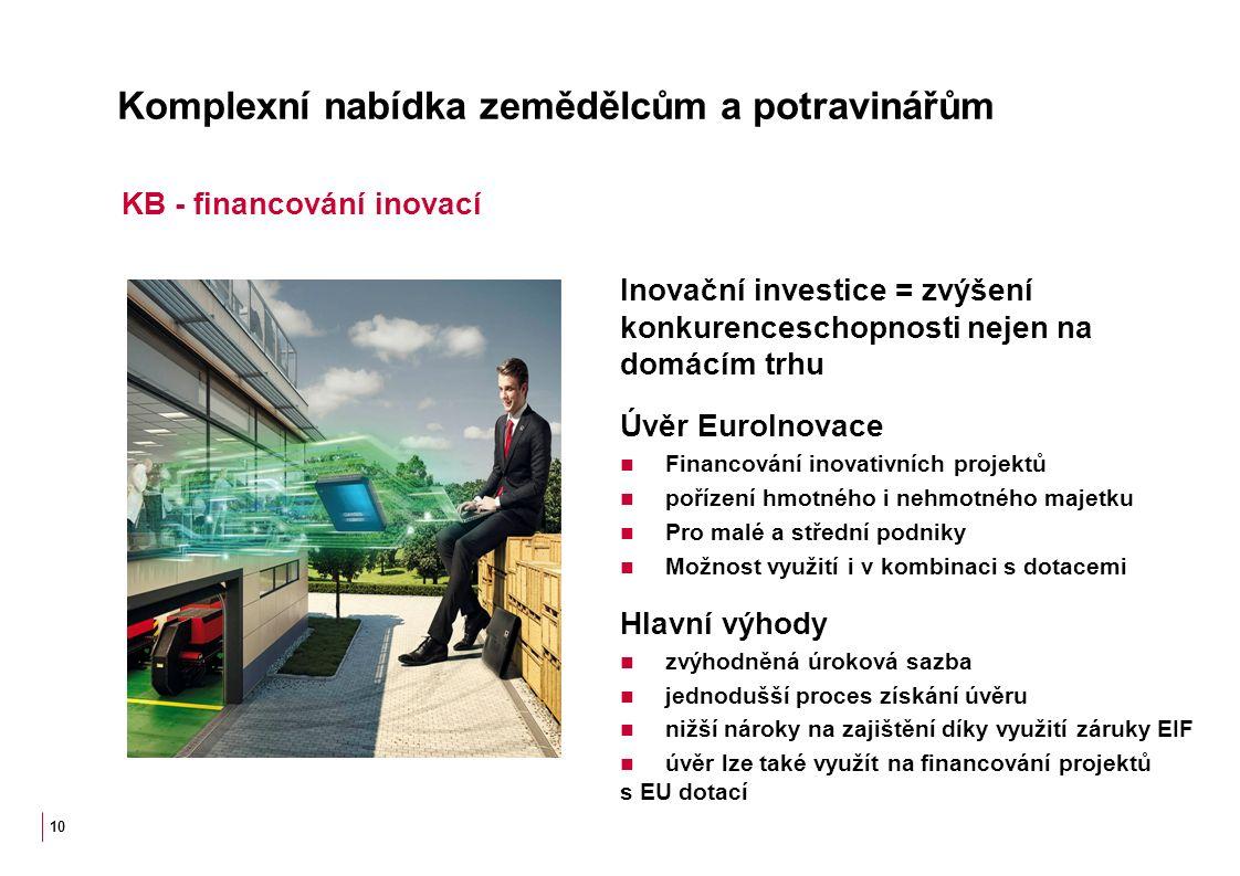Komplexní nabídka zemědělcům a potravinářům Inovační investice = zvýšení konkurenceschopnosti nejen na domácím trhu Úvěr EuroInovace Financování inovativních projektů pořízení hmotného i nehmotného majetku Pro malé a střední podniky Možnost využití i v kombinaci s dotacemi Hlavní výhody zvýhodněná úroková sazba jednodušší proces získání úvěru nižší nároky na zajištění díky využití záruky EIF úvěr lze také využít na financování projektů s EU dotací 10 KB - financování inovací
