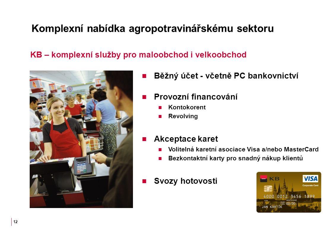 Komplexní nabídka agropotravinářskému sektoru Běžný účet - včetně PC bankovnictví Provozní financování Kontokorent Revolving Akceptace karet Volitelná karetní asociace Visa a/nebo MasterCard Bezkontaktní karty pro snadný nákup klientů Svozy hotovosti 12 KB – komplexní služby pro maloobchod i velkoobchod