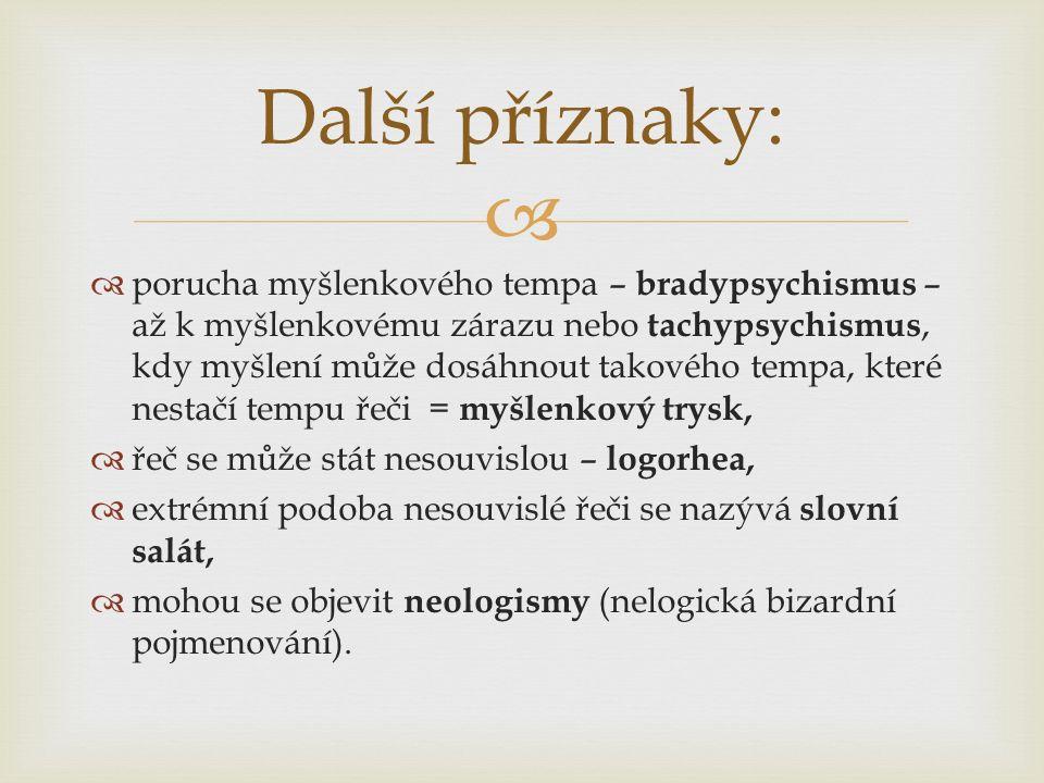   porucha myšlenkového tempa – bradypsychismus – až k myšlenkovému zárazu nebo tachypsychismus, kdy myšlení může dosáhnout takového tempa, které nestačí tempu řeči = myšlenkový trysk,  řeč se může stát nesouvislou – logorhea,  extrémní podoba nesouvislé řeči se nazývá slovní salát,  mohou se objevit neologismy (nelogická bizardní pojmenování).