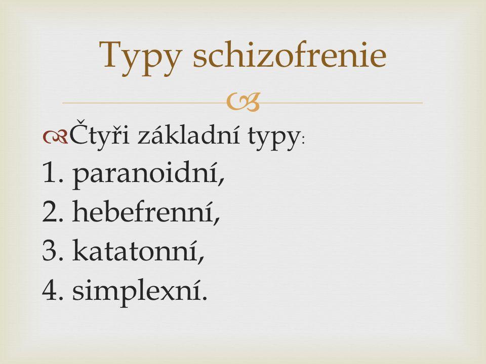   Čtyři základní typy : 1. paranoidní, 2. hebefrenní, 3. katatonní, 4. simplexní. Typy schizofrenie