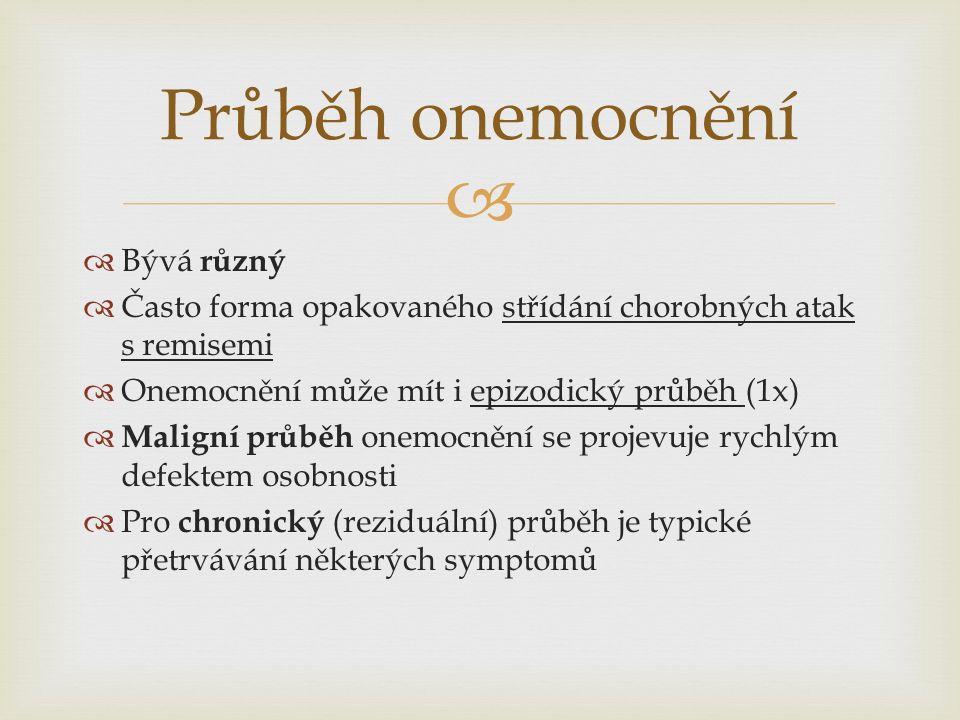   Bývá různý  Často forma opakovaného střídání chorobných atak s remisemi  Onemocnění může mít i epizodický průběh (1x)  Maligní průběh onemocnění se projevuje rychlým defektem osobnosti  Pro chronický (reziduální) průběh je typické přetrvávání některých symptomů Průběh onemocnění