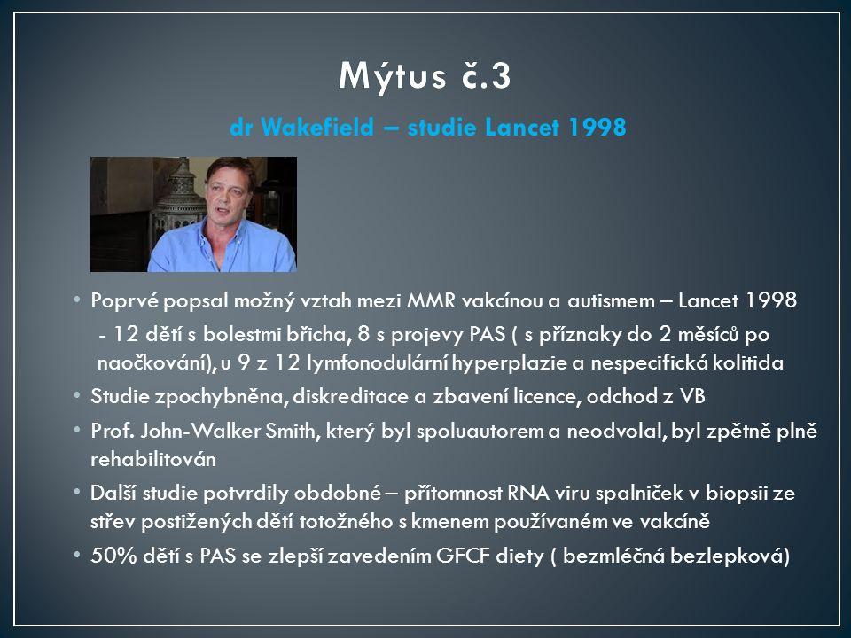 dr Wakefield – studie Lancet 1998 Poprvé popsal možný vztah mezi MMR vakcínou a autismem – Lancet 1998 - 12 dětí s bolestmi břicha, 8 s projevy PAS ( s příznaky do 2 měsíců po naočkování), u 9 z 12 lymfonodulární hyperplazie a nespecifická kolitida Studie zpochybněna, diskreditace a zbavení licence, odchod z VB Prof.