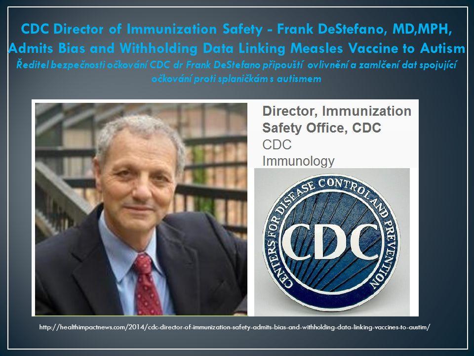 CDC Director of Immunization Safety - Frank DeStefano, MD,MPH, Admits Bias and Withholding Data Linking Measles Vaccine to Autism Ředitel bezpečnosti očkování CDC dr Frank DeStefano připouští ovlivnění a zamlčení dat spojující očkování proti splaničkám s autismem http://healthimpactnews.com/2014/cdc-director-of-immunization-safety-admits-bias-and-withholding-data-linking-vaccines-to-austim/