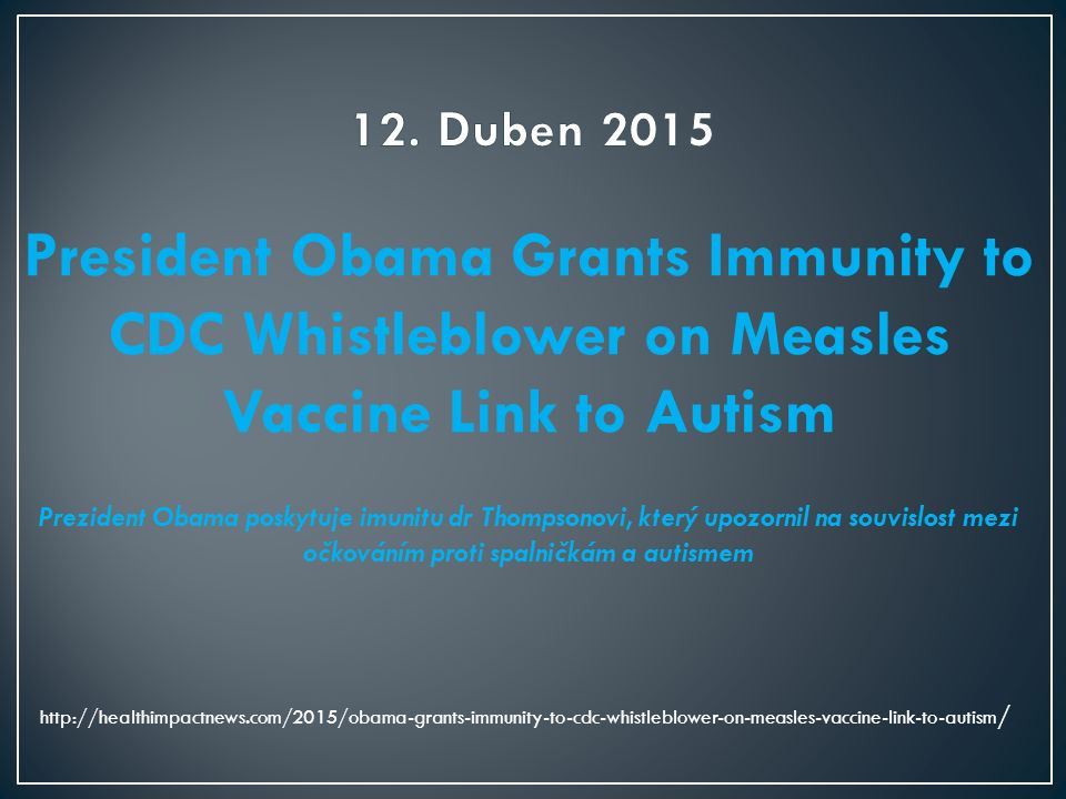 President Obama Grants Immunity to CDC Whistleblower on Measles Vaccine Link to Autism Prezident Obama poskytuje imunitu dr Thompsonovi, který upozorn