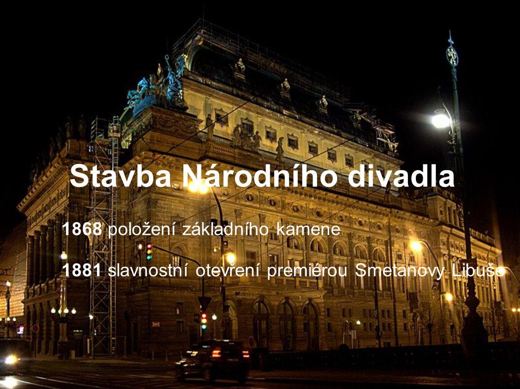 Stavba Národního divadla 1868 položení základního kamene 1881 slavnostní otevření premiérou Smetanovy Libuše