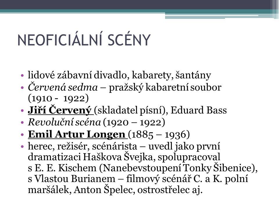 NEOFICIÁLNÍ SCÉNY lidové zábavní divadlo, kabarety, šantány Červená sedma – pražský kabaretní soubor (1910 - 1922) Jiří Červený (skladatel písní), Eduard Bass Revoluční scéna (1920 – 1922) Emil Artur Longen (1885 – 1936) herec, režisér, scénárista – uvedl jako první dramatizaci Haškova Švejka, spolupracoval s E.