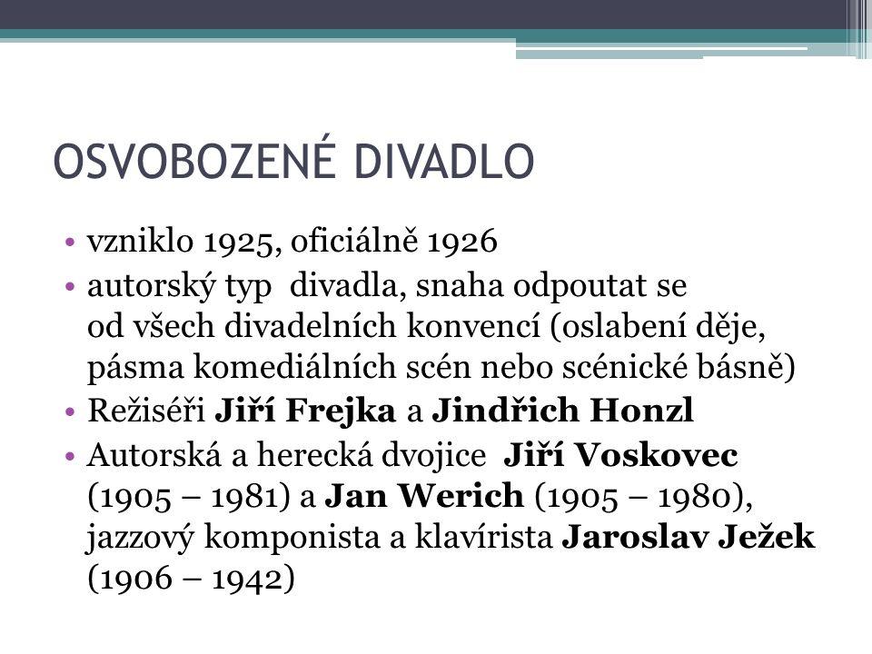 OSVOBOZENÉ DIVADLO vzniklo 1925, oficiálně 1926 autorský typ divadla, snaha odpoutat se od všech divadelních konvencí (oslabení děje, pásma komediálních scén nebo scénické básně) Režiséři Jiří Frejka a Jindřich Honzl Autorská a herecká dvojice Jiří Voskovec (1905 – 1981) a Jan Werich (1905 – 1980), jazzový komponista a klavírista Jaroslav Ježek (1906 – 1942)