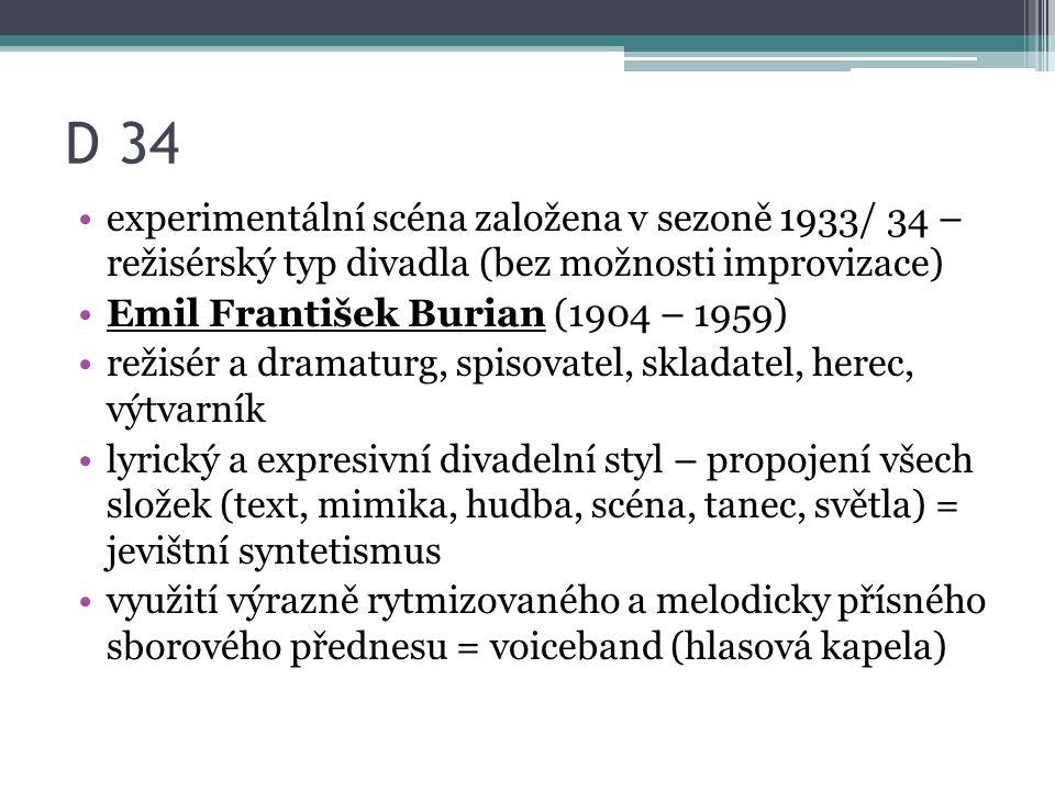 D 34 experimentální scéna založena v sezoně 1933/ 34 – režisérský typ divadla (bez možnosti improvizace) Emil František Burian (1904 – 1959) režisér a dramaturg, spisovatel, skladatel, herec, výtvarník lyrický a expresivní divadelní styl – propojení všech složek (text, mimika, hudba, scéna, tanec, světla) = jevištní syntetismus využití výrazně rytmizovaného a melodicky přísného sborového přednesu = voiceband (hlasová kapela)