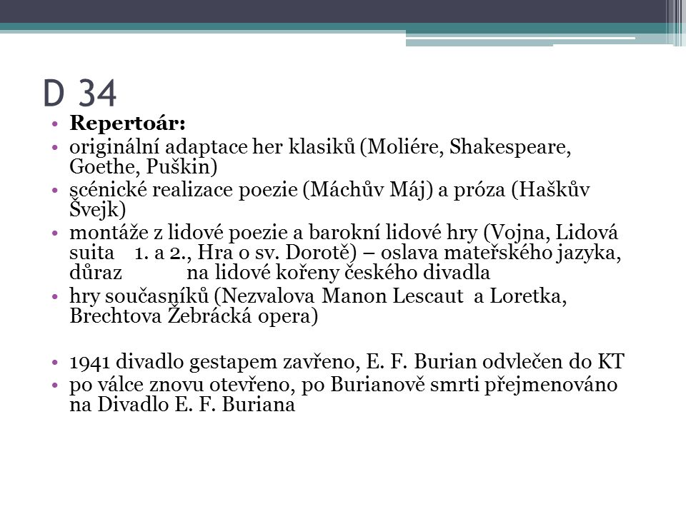 D 34 Repertoár: originální adaptace her klasiků (Moliére, Shakespeare, Goethe, Puškin) scénické realizace poezie (Máchův Máj) a próza (Haškův Švejk) m
