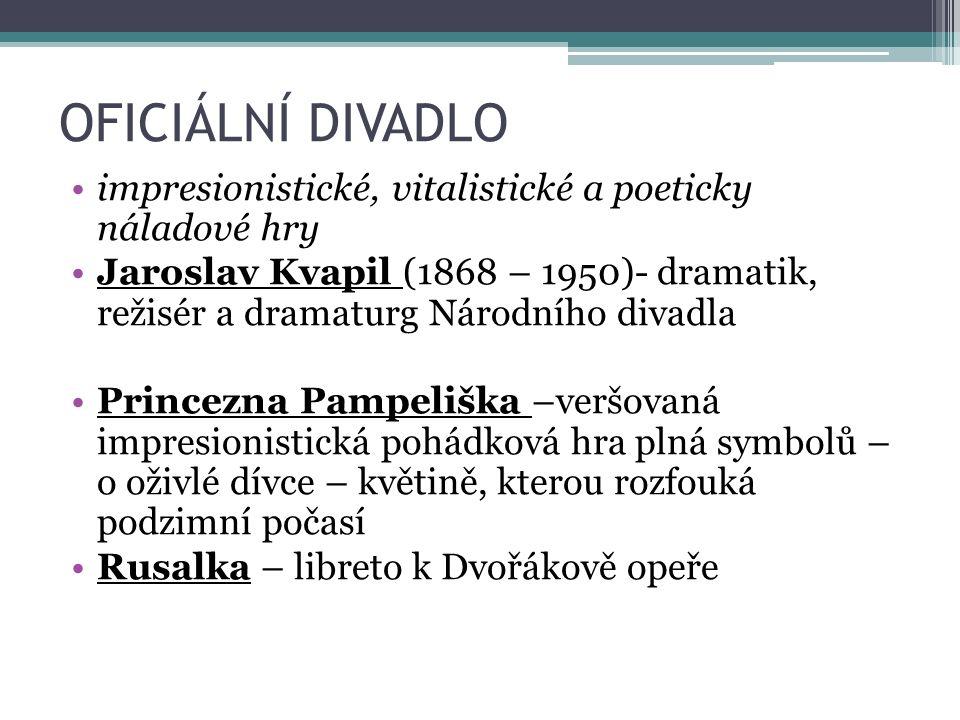 OFICIÁLNÍ DIVADLO impresionistické, vitalistické a poeticky náladové hry Jaroslav Kvapil (1868 – 1950)- dramatik, režisér a dramaturg Národního divadl