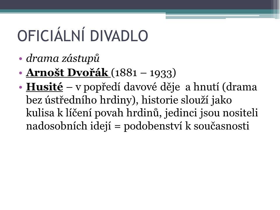 OFICIÁLNÍ DIVADLO drama zástupů Arnošt Dvořák (1881 – 1933) Husité – v popředí davové děje a hnutí (drama bez ústředního hrdiny), historie slouží jako