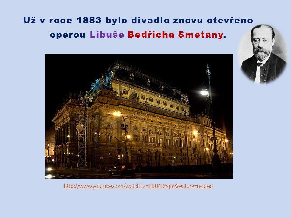 http://www.youtube.com/watch v=ILf8J4DYqIY&feature=related Už v roce 1883 bylo divadlo znovu otevřeno operou Libuše Bedřicha Smetany.
