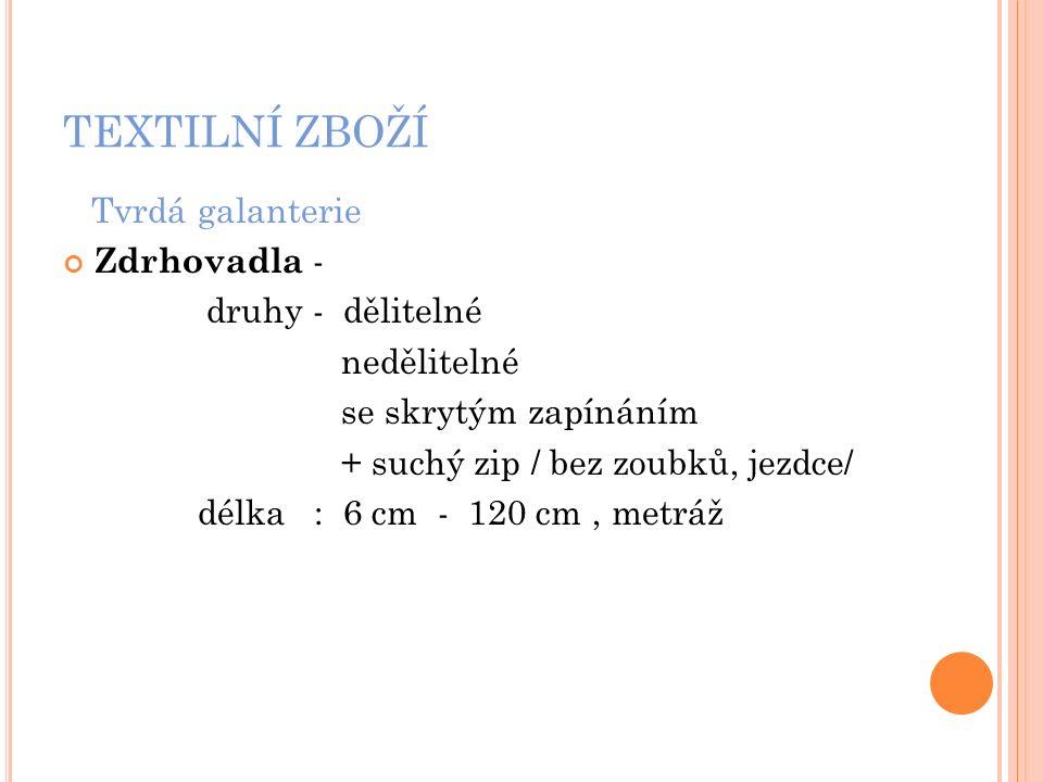 TEXTILNÍ ZBOŽÍ Zdrhovadla Odkaz 4) http://www.suche-zipy.cz/img/p/71-126-large.jpg suchý zip Odkaz 5) http://www.evi-latky.cz/6174-7256-thickbox/zip-s- dvojitym-jezdcem.jpg kovové zoubky Odkaz 6) http://manon.cz/3233-large_default/plastovy- naramek-rozepinaci-zip-bily.jpghttp://manon.cz/3233-large_default/plastovy- naramek-rozepinaci-zip-bily.jpg speciální plastový zip