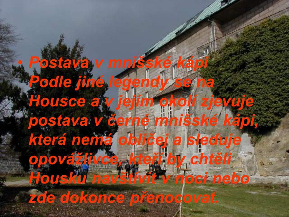 Postava v mnišské kápi Podle jiné legendy se na Housce a v jejím okolí zjevuje postava v černé mnišské kápi, která nemá obličej a sleduje opovážlivce, kteří by chtěli Housku navštívit v noci nebo zde dokonce přenocovat.