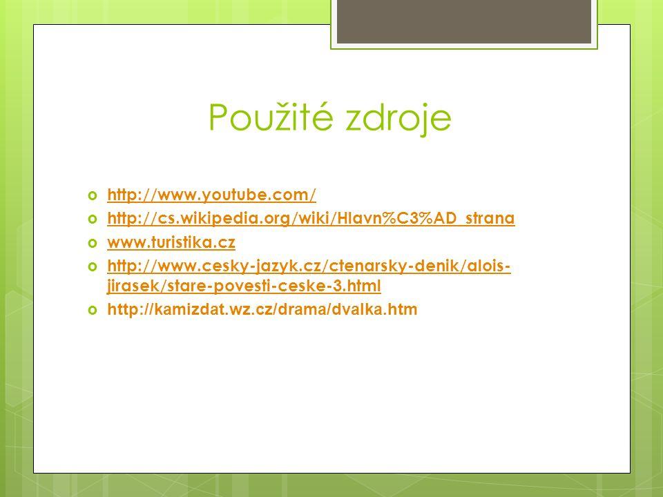 Použité zdroje  http://www.youtube.com/ http://www.youtube.com/  http://cs.wikipedia.org/wiki/Hlavn%C3%AD_strana http://cs.wikipedia.org/wiki/Hlavn%C3%AD_strana  www.turistika.cz www.turistika.cz  http://www.cesky-jazyk.cz/ctenarsky-denik/alois- jirasek/stare-povesti-ceske-3.html http://www.cesky-jazyk.cz/ctenarsky-denik/alois- jirasek/stare-povesti-ceske-3.html  http://kamizdat.wz.cz/drama/dvalka.htm