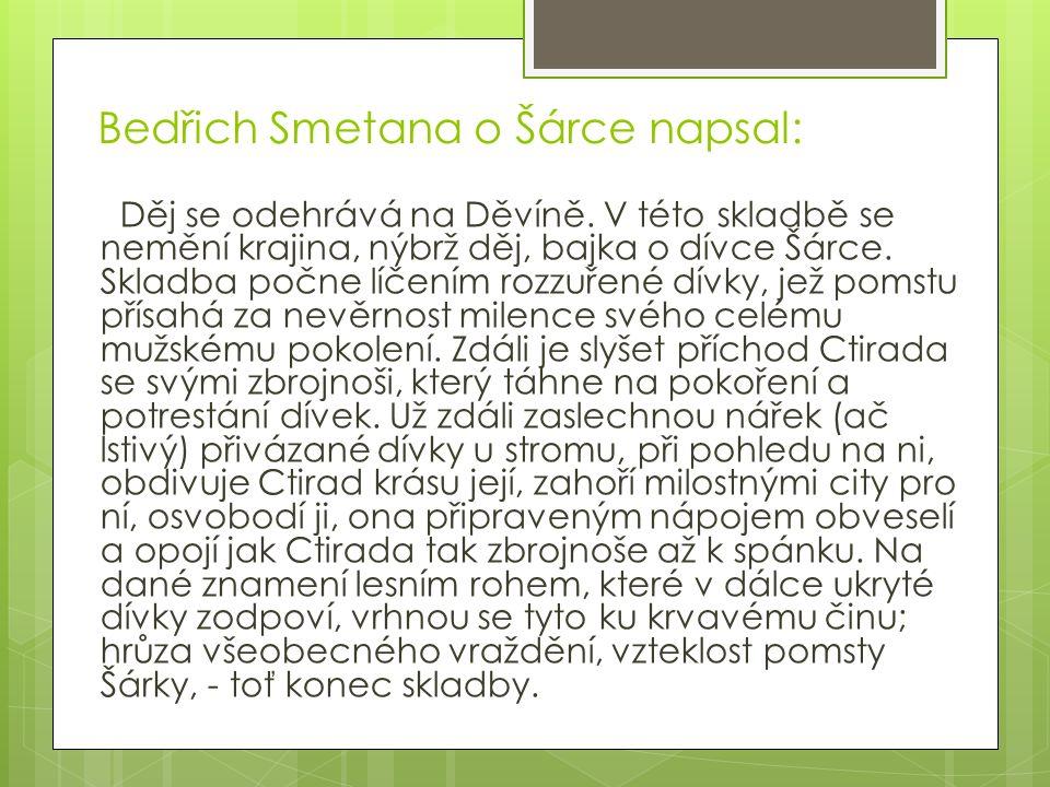 Bedřich Smetana o Šárce napsal: Děj se odehrává na Děvíně. V této skladbě se nemění krajina, nýbrž děj, bajka o dívce Šárce. Skladba počne líčením roz