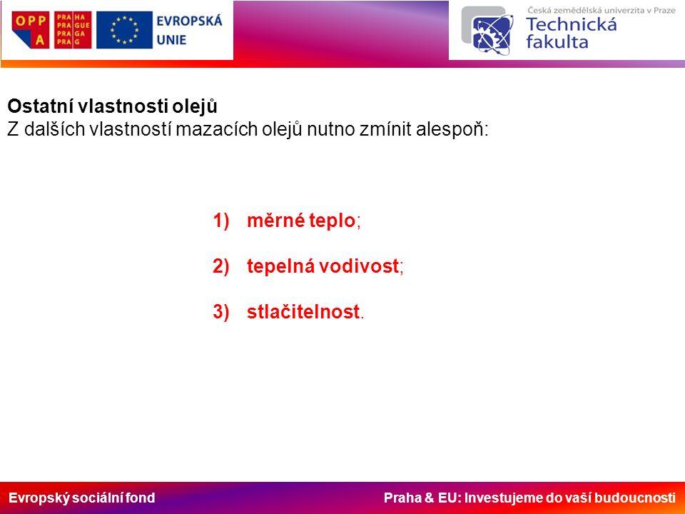 Evropský sociální fond Praha & EU: Investujeme do vaší budoucnosti Ostatní vlastnosti olejů Z dalších vlastností mazacích olejů nutno zmínit alespoň: 1)měrné teplo; 2)tepelná vodivost; 3)stlačitelnost.