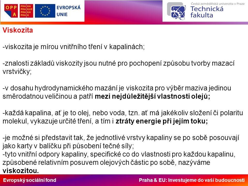 Evropský sociální fond Praha & EU: Investujeme do vaší budoucnosti Viskozita -viskozita je mírou vnitřního tření v kapalinách; -znalosti základů viskozity jsou nutné pro pochopení způsobu tvorby mazací vrstvičky; -v dosahu hydrodynamického mazání je viskozita pro výběr maziva jedinou směrodatnou veličinou a patří mezi nejdůležitější vlastnosti olejů; -každá kapalina, ať je to olej, nebo voda, tzn.