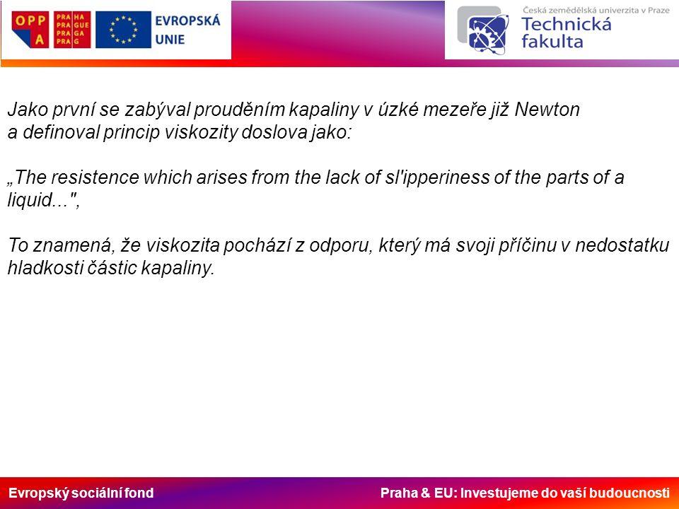 """Evropský sociální fond Praha & EU: Investujeme do vaší budoucnosti Jako první se zabýval prouděním kapaliny v úzké mezeře již Newton a definoval princip viskozity doslova jako: """"The resistence which arises from the lack of sl ipperiness of the parts of a liquid... , To znamená, že viskozita pochází z odporu, který má svoji příčinu v nedostatku hladkosti částic kapaliny."""
