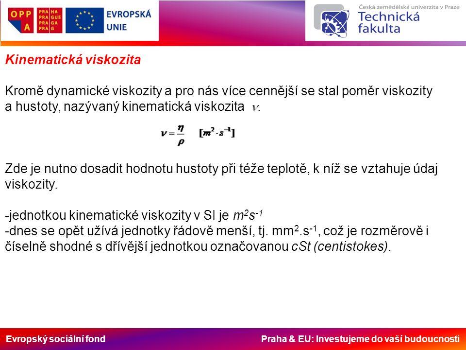 Evropský sociální fond Praha & EU: Investujeme do vaší budoucnosti Kinematická viskozita Kromě dynamické viskozity a pro nás více cennější se stal poměr viskozity a hustoty, nazývaný kinematická viskozita .