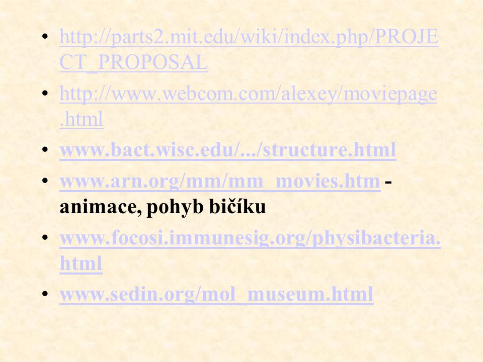 http://parts2.mit.edu/wiki/index.php/PROJE CT_PROPOSALhttp://parts2.mit.edu/wiki/index.php/PROJE CT_PROPOSAL http://www.webcom.com/alexey/moviepage.htmlhttp://www.webcom.com/alexey/moviepage.html www.bact.wisc.edu/.../structure.html www.arn.org/mm/mm_movies.htm - animace, pohyb bičíkuwww.arn.org/mm/mm_movies.htm www.focosi.immunesig.org/physibacteria.