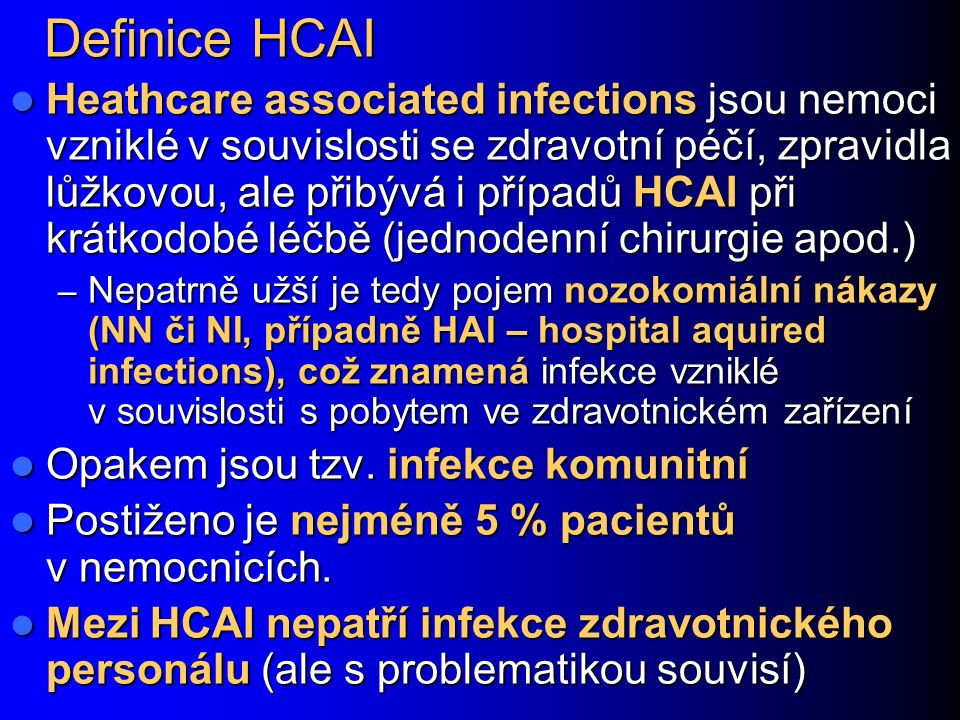 Definice HCAI Heathcare associated infections jsou nemoci vzniklé v souvislosti se zdravotní péčí, zpravidla lůžkovou, ale přibývá i případů HCAI při krátkodobé léčbě (jednodenní chirurgie apod.) Heathcare associated infections jsou nemoci vzniklé v souvislosti se zdravotní péčí, zpravidla lůžkovou, ale přibývá i případů HCAI při krátkodobé léčbě (jednodenní chirurgie apod.) – Nepatrně užší je tedy pojem nozokomiální nákazy (NN či NI, případně HAI – hospital aquired infections), což znamená infekce vzniklé v souvislosti s pobytem ve zdravotnickém zařízení Opakem jsou tzv.