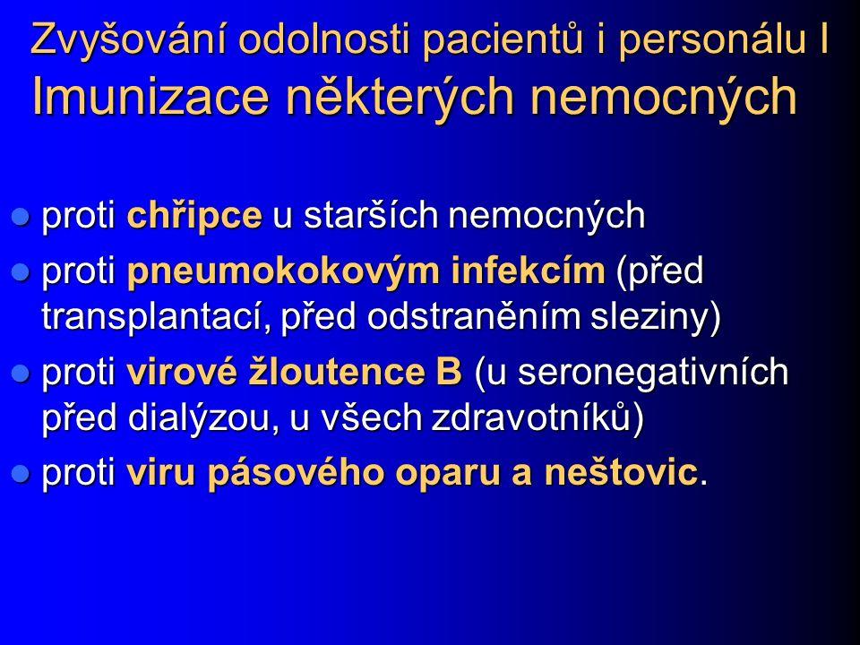 Zvyšování odolnosti pacientů i personálu I Imunizace některých nemocných proti chřipce u starších nemocných proti chřipce u starších nemocných proti pneumokokovým infekcím (před transplantací, před odstraněním sleziny) proti pneumokokovým infekcím (před transplantací, před odstraněním sleziny) proti virové žloutence B (u seronegativních před dialýzou, u všech zdravotníků) proti virové žloutence B (u seronegativních před dialýzou, u všech zdravotníků) proti viru pásového oparu a neštovic.