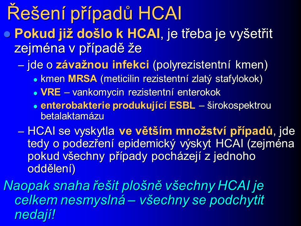 Řešení případů HCAI Pokud již došlo k HCAI, je třeba je vyšetřit zejména v případě že Pokud již došlo k HCAI, je třeba je vyšetřit zejména v případě že – jde o závažnou infekci (polyrezistentní kmen) kmen MRSA (meticilin rezistentní zlatý stafylokok) kmen MRSA (meticilin rezistentní zlatý stafylokok) VRE – vankomycin rezistentní enterokok VRE – vankomycin rezistentní enterokok enterobakterie produkující ESBL – širokospektrou betalaktamázu enterobakterie produkující ESBL – širokospektrou betalaktamázu – HCAI se vyskytla ve větším množství případů, jde tedy o podezření epidemický výskyt HCAI (zejména pokud všechny případy pocházejí z jednoho oddělení) Naopak snaha řešit plošně všechny HCAI je celkem nesmyslná – všechny se podchytit nedají!