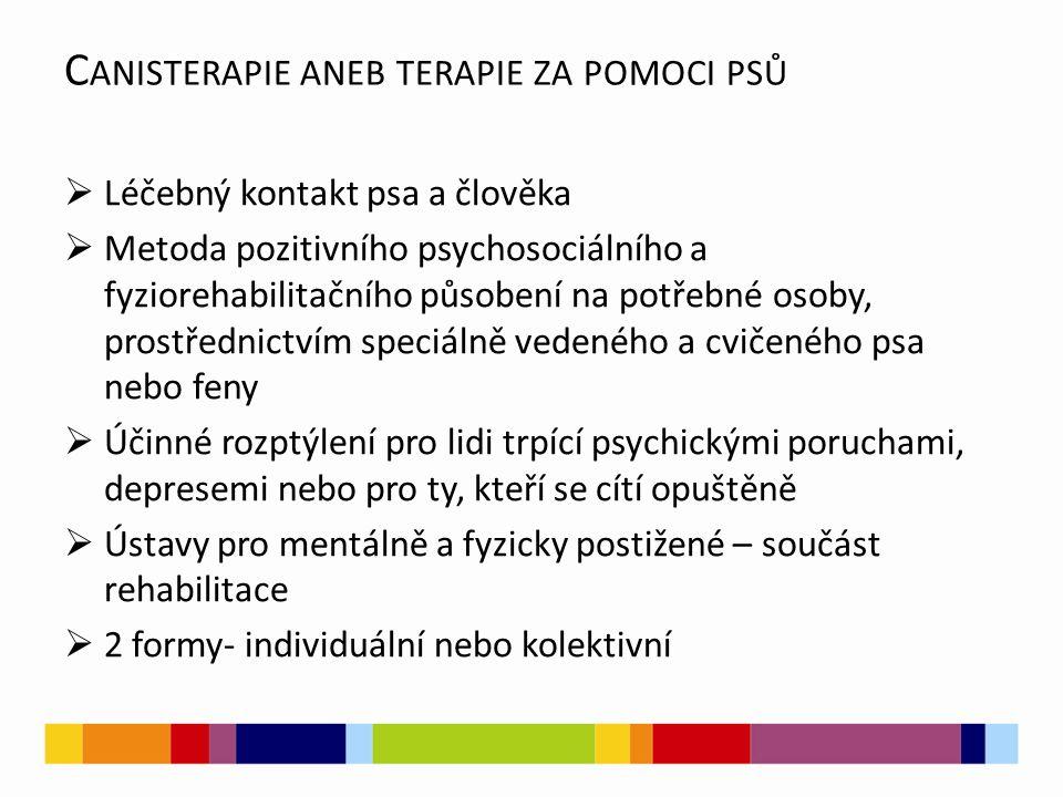 C ANISTERAPIE ANEB TERAPIE ZA POMOCI PSŮ  Léčebný kontakt psa a člověka  Metoda pozitivního psychosociálního a fyziorehabilitačního působení na potřebné osoby, prostřednictvím speciálně vedeného a cvičeného psa nebo feny  Účinné rozptýlení pro lidi trpící psychickými poruchami, depresemi nebo pro ty, kteří se cítí opuštěně  Ústavy pro mentálně a fyzicky postižené – součást rehabilitace  2 formy- individuální nebo kolektivní