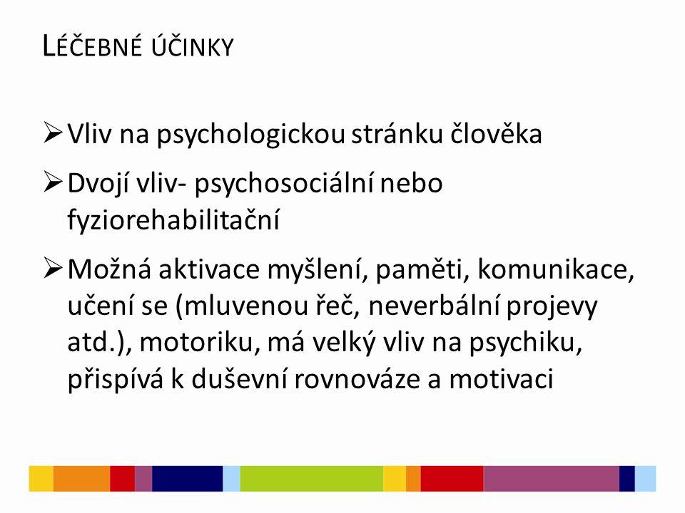  Vliv na psychologickou stránku člověka  Dvojí vliv- psychosociální nebo fyziorehabilitační  Možná aktivace myšlení, paměti, komunikace, učení se (mluvenou řeč, neverbální projevy atd.), motoriku, má velký vliv na psychiku, přispívá k duševní rovnováze a motivaci L ÉČEBNÉ ÚČINKY