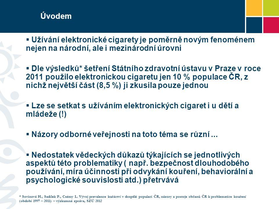 Úvodem  Užívání elektronické cigarety je poměrně novým fenoménem nejen na národní, ale i mezinárodní úrovni  Dle výsledků* šetření Státního zdravotní ústavu v Praze v roce 2011 použilo elektronickou cigaretu jen 10 % populace ČR, z nichž největší část (8,5 %) ji zkusila pouze jednou  Lze se setkat s užíváním elektronických cigaret i u dětí a mládeže (!)  Názory odborné veřejnosti na toto téma se různí...
