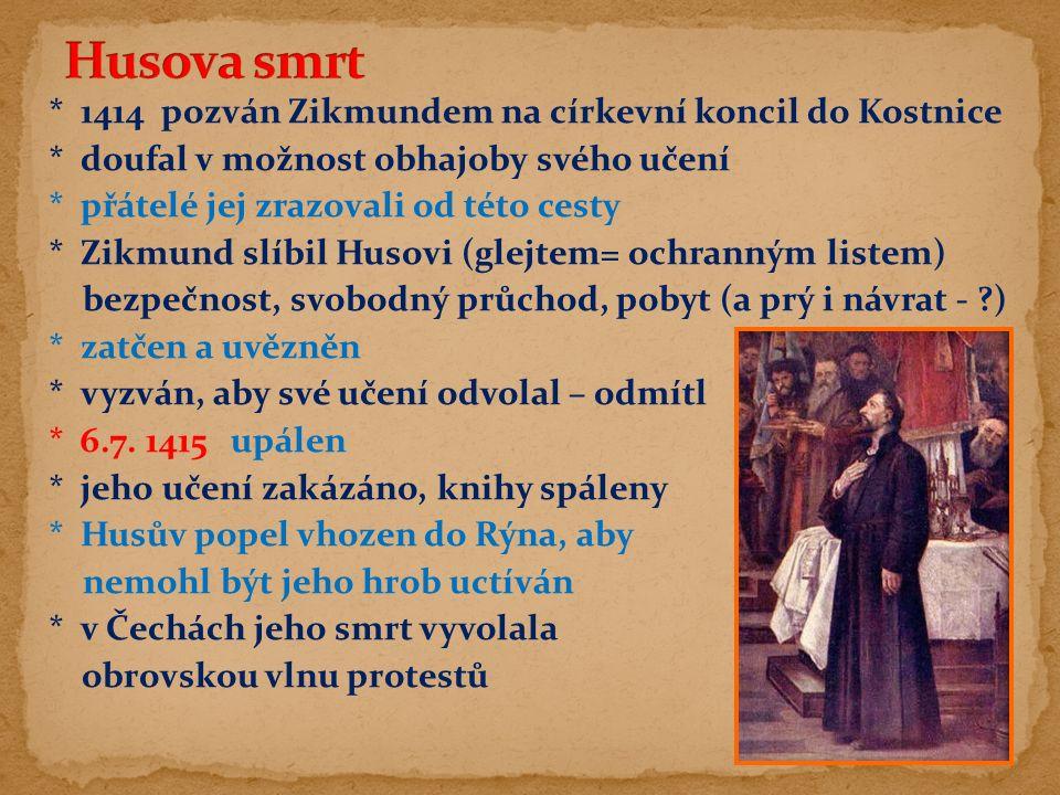 * 1414 pozván Zikmundem na církevní koncil do Kostnice * doufal v možnost obhajoby svého učení * přátelé jej zrazovali od této cesty * Zikmund slíbil Husovi (glejtem= ochranným listem) bezpečnost, svobodný průchod, pobyt (a prý i návrat - ) * zatčen a uvězněn * vyzván, aby své učení odvolal – odmítl * 6.7.