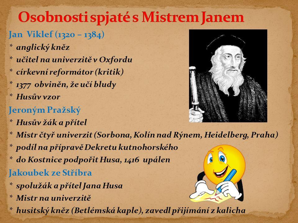 Jan Viklef (1320 – 1384) * anglický kněz * učitel na univerzitě v Oxfordu * církevní reformátor (kritik) * 1377 obviněn, že učí bludy * Husův vzor Jer