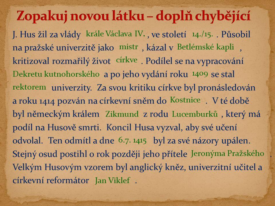 J. Hus žil za vlády, ve století. Působil na pražské univerzitě jako, kázal v, kritizoval rozmařilý život. Podílel se na vypracování a po jeho vydání r