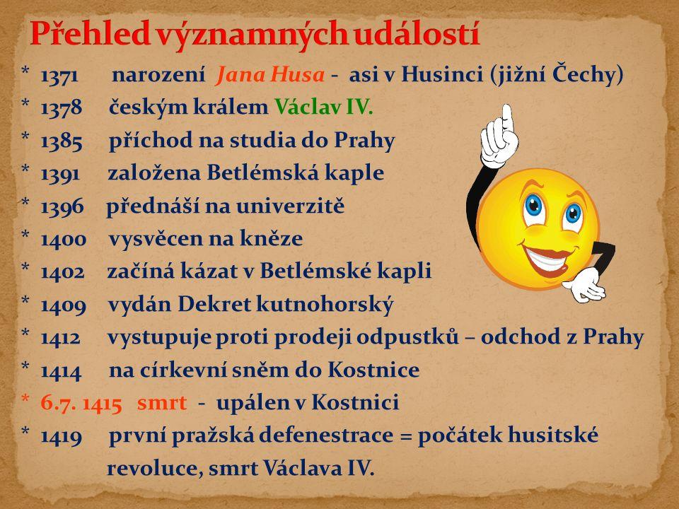 * 1371 narození Jana Husa - asi v Husinci (jižní Čechy) * 1378 českým králem Václav IV. * 1385 příchod na studia do Prahy * 1391 založena Betlémská ka