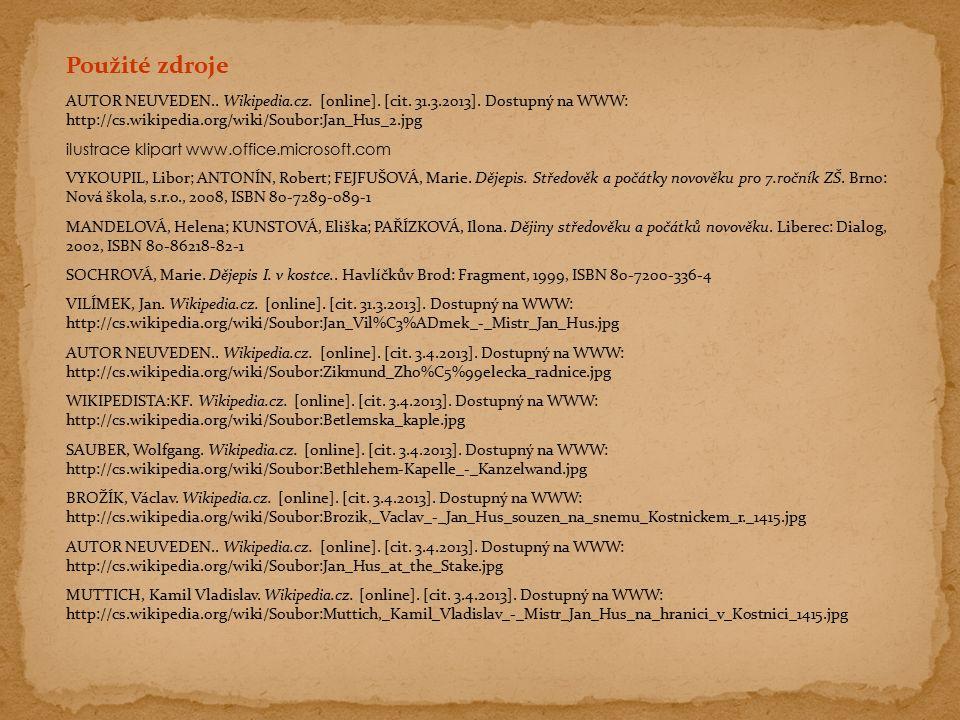Použité zdroje AUTOR NEUVEDEN.. Wikipedia.cz. [online]. [cit. 31.3.2013]. Dostupný na WWW: http://cs.wikipedia.org/wiki/Soubor:Jan_Hus_2.jpg ilustrace