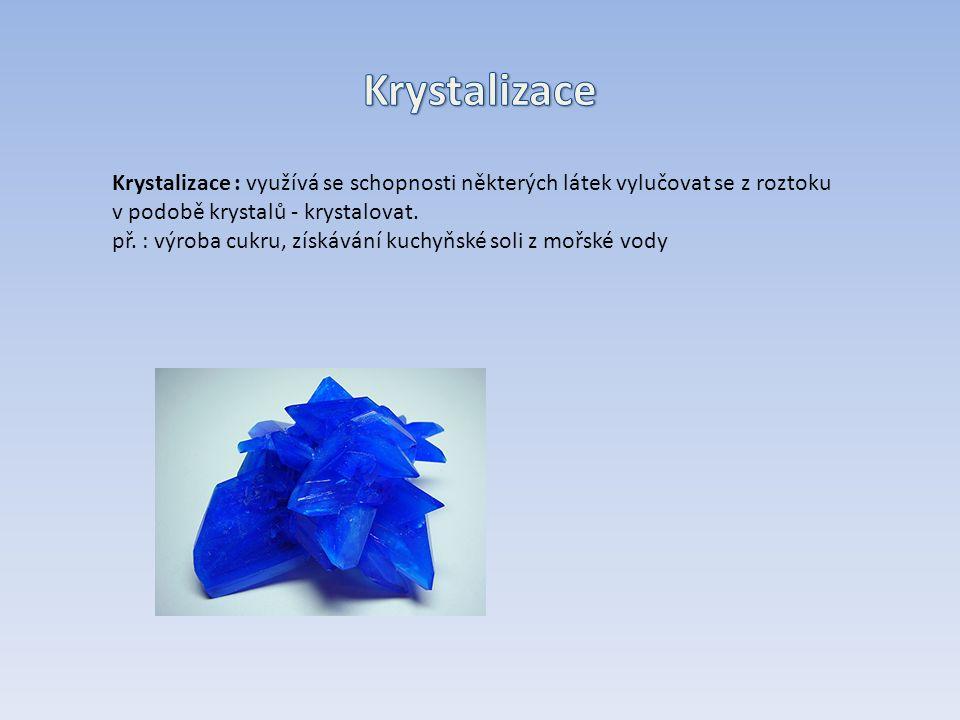 Krystalizace : využívá se schopnosti některých látek vylučovat se z roztoku v podobě krystalů - krystalovat.
