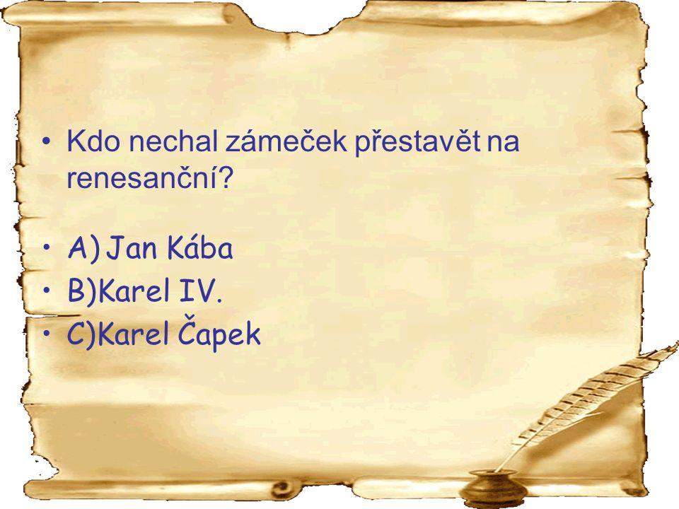 Kdo nechal zámeček přestavět na renesanční A) Jan Kába B)Karel IV. C)Karel Čapek