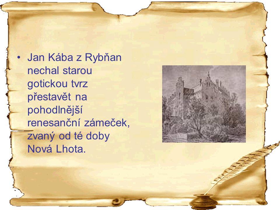 Jan Kába z Rybňan nechal starou gotickou tvrz přestavět na pohodlnější renesanční zámeček, zvaný od té doby Nová Lhota.