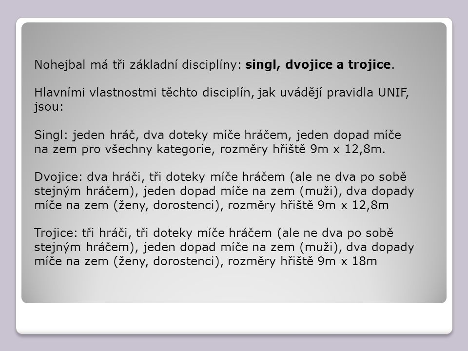 Nohejbal má tři základní disciplíny: singl, dvojice a trojice. Hlavními vlastnostmi těchto disciplín, jak uvádějí pravidla UNIF, jsou: Singl: jeden hr