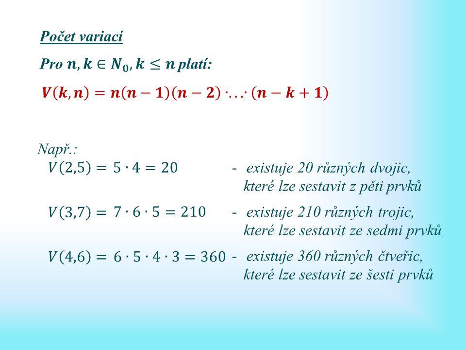 Počet variací -existuje 20 různých dvojic, které lze sestavit z pěti prvků -existuje 210 různých trojic, které lze sestavit ze sedmi prvků -existuje 360 různých čtveřic, které lze sestavit ze šesti prvků