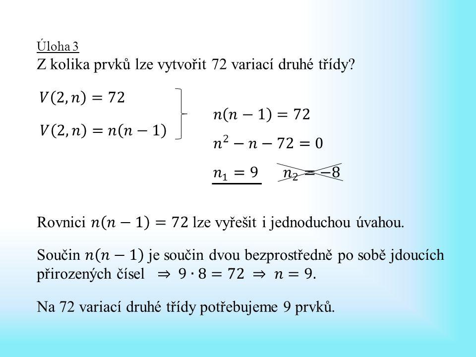 Úloha 3 Z kolika prvků lze vytvořit 72 variací druhé třídy.