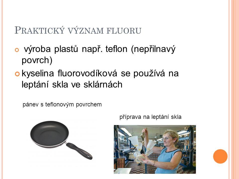 P RAKTICKÝ VÝZNAM FLUORU výroba plastů např. teflon (nepřilnavý povrch) kyselina fluorovodíková se používá na leptání skla ve sklárnách pánev s teflon