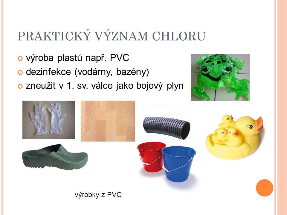 PRAKTICKÝ VÝZNAM CHLORU výroba plastů např. PVC dezinfekce (vodárny, bazény) zneužit v 1. sv. válce jako bojový plyn výrobky z PVC