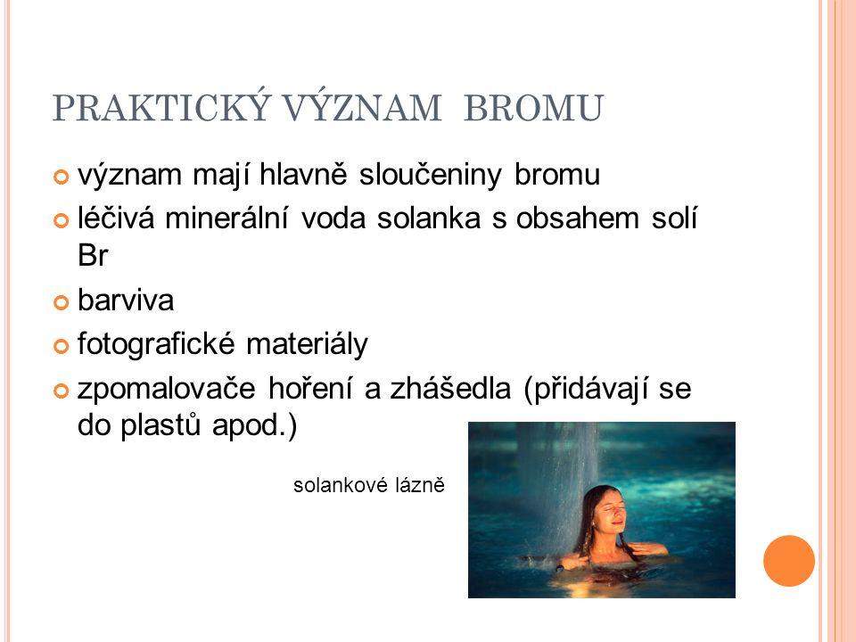 PRAKTICKÝ VÝZNAM BROMU význam mají hlavně sloučeniny bromu léčivá minerální voda solanka s obsahem solí Br barviva fotografické materiály zpomalovače