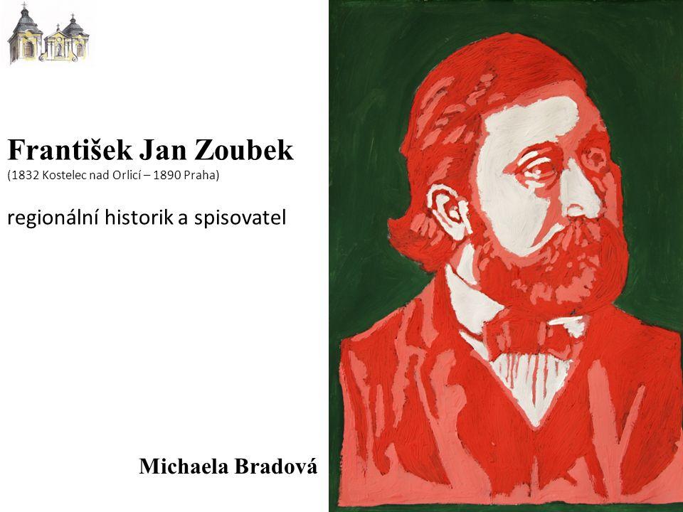 Michaela Bradová František Jan Zoubek (1832 Kostelec nad Orlicí – 1890 Praha) regionální historik a spisovatel