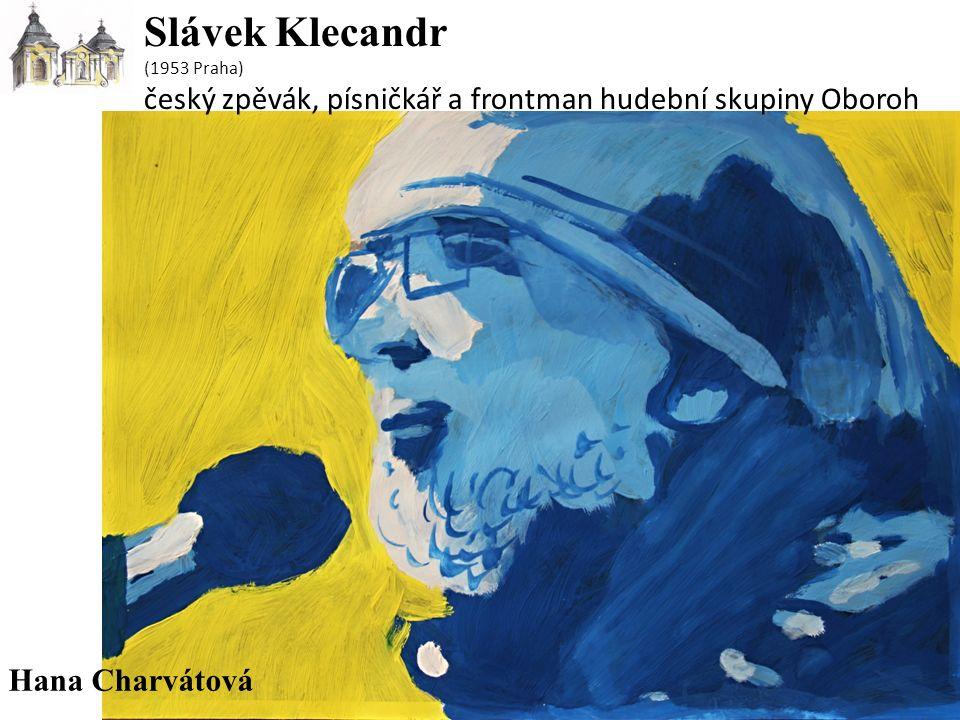 Slávek Klecandr (1953 Praha) český zpěvák, písničkář a frontman hudební skupiny Oboroh Hana Charvátová