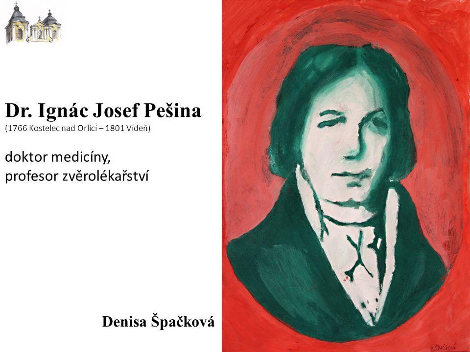 Dr. Ignác Josef Pešina (1766 Kostelec nad Orlicí – 1801 Vídeň) doktor medicíny, profesor zvěrolékařství Denisa Špačková