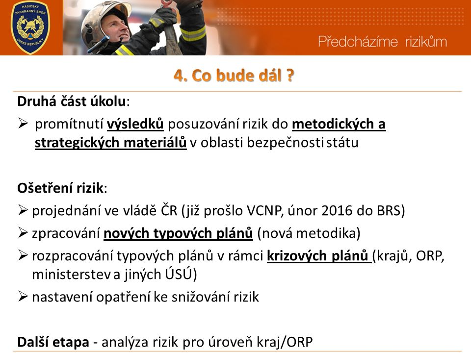 Druhá část úkolu:  promítnutí výsledků posuzování rizik do metodických a strategických materiálů v oblasti bezpečnosti státu Ošetření rizik:  projednání ve vládě ČR (již prošlo VCNP, únor 2016 do BRS)  zpracování nových typových plánů (nová metodika)  rozpracování typových plánů v rámci krizových plánů (krajů, ORP, ministerstev a jiných ÚSÚ)  nastavení opatření ke snižování rizik Další etapa - analýza rizik pro úroveň kraj/ORP